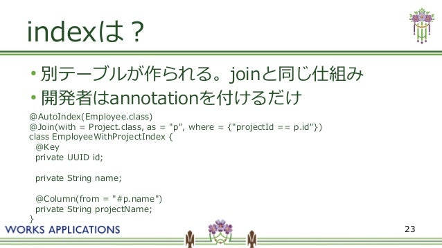 """23 indexは? ● 別テーブルが作られる。joinと同じ仕組み ● 開発者はannotationを付けるだけ @AutoIndex(Employee.class) @Join(with = Project.class, as = """"p"""",..."""