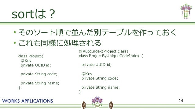 24 sortは? ● そのソート順で並んだ別テーブルを作っておく ● これも同様に処理される class Project{ @Key private UUID id; private String code; private String n...