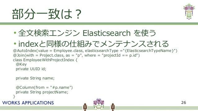 """26 部分一致は? ● 全文検索エンジン Elasticsearch を使う ● indexと同様の仕組みでメンテナンスされる @AutoIndex(value = Employee.class, elasticsearchType =""""{El..."""