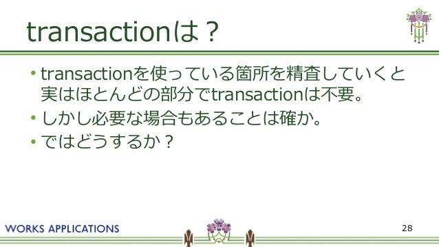 28 transactionは? ● transactionを使っている箇所を精査していくと 実はほとんどの部分でtransactionは不要。 ● しかし必要な場合もあることは確か。 ● ではどうするか?
