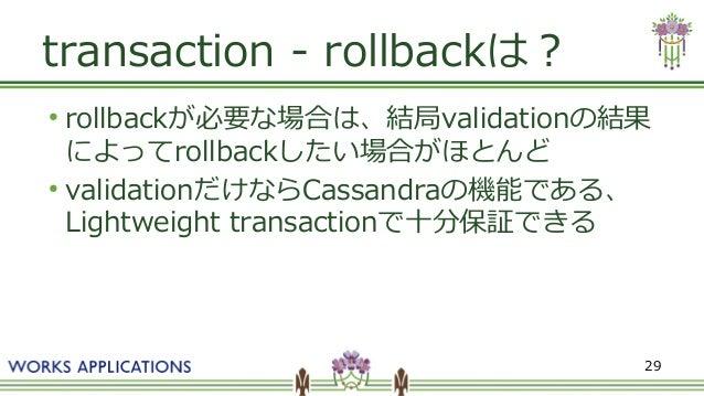 29 transaction - rollbackは? ● rollbackが必要な場合は、結局validationの結果 によってrollbackしたい場合がほとんど ● validationだけならCassandraの機能である、 Ligh...