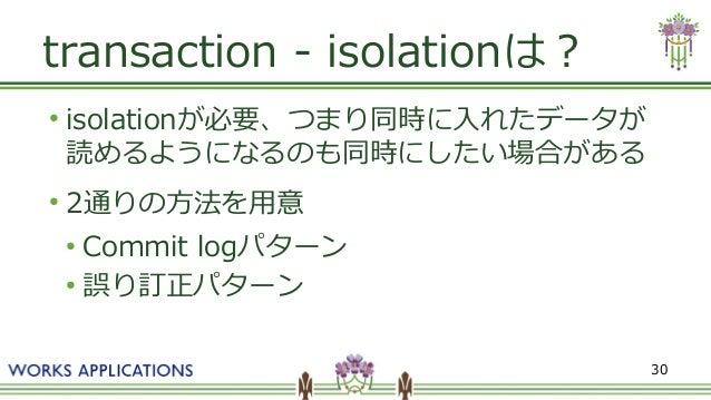 30 transaction - isolationは? ● isolationが必要、つまり同時に入れたデータが 読めるようになるのも同時にしたい場合がある ● 2通りの方法を用意 ● Commit logパターン ● 誤り訂正パターン