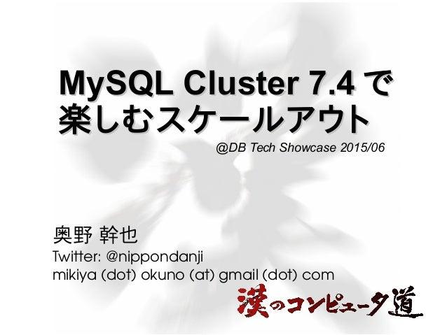 MySQL Cluster 7.4MySQL Cluster 7.4 でで 楽しむスケールアウト楽しむスケールアウト 奥野 幹也 Twitter:@nippondanji mikiya(dot)okuno(at)gmail(dot...