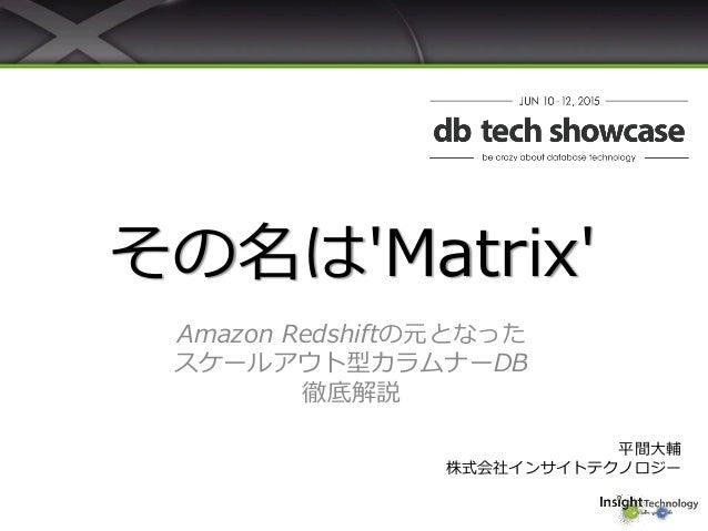 その名は'Matrix' Amazon Redshiftの元となった スケールアウト型カラムナーDB 徹底解説 平間大輔 株式会社インサイトテクノロジー