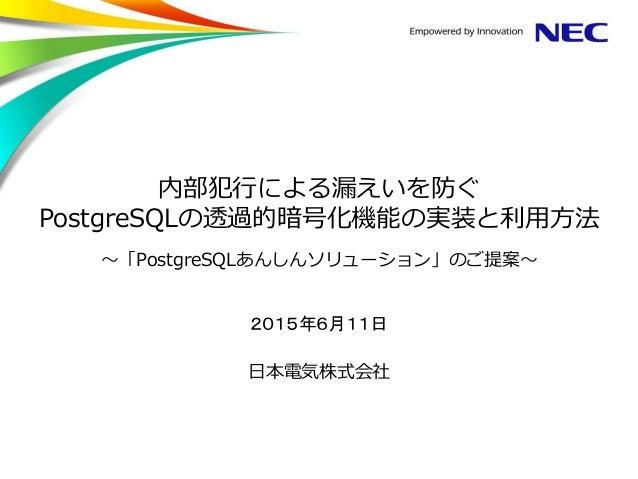 内部犯行による漏えいを防ぐ PostgreSQLの透過的暗号化機能の実装と利用方法 ~「PostgreSQLあんしんソリューション」のご提案~ 2015年6月11日 日本電気株式会社