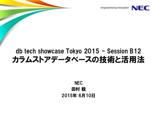 db tech showcase Tokyo 2015 - Session B12 カラムストアデータベースの技術と活用法 NEC 田村 稔 2015年 6月10日
