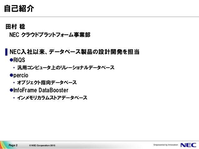 Page 2 © NEC Corporation 2015 自己紹介 田村 稔 NEC クラウドプラットフォーム事業部 ▌NEC入社以来、データベース製品の設計開発を担当 RIQS • 汎用コンピュータ上のリレーショナルデータベース per...