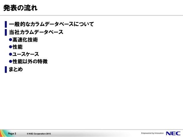 Page 3 © NEC Corporation 2015 発表の流れ ▌一般的なカラムデータベースについて ▌当社カラムデータベース 高速化技術 性能 ユースケース 性能以外の特徴 ▌まとめ