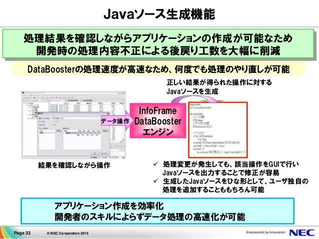 Page 33 © NEC Corporation 2015 処理結果を確認しながらアプリケーションの作成が可能なため 開発時の処理内容不正による後戻り工数を大幅に削減 Javaソース生成機能 InfoFrame DataBooster エンジ...