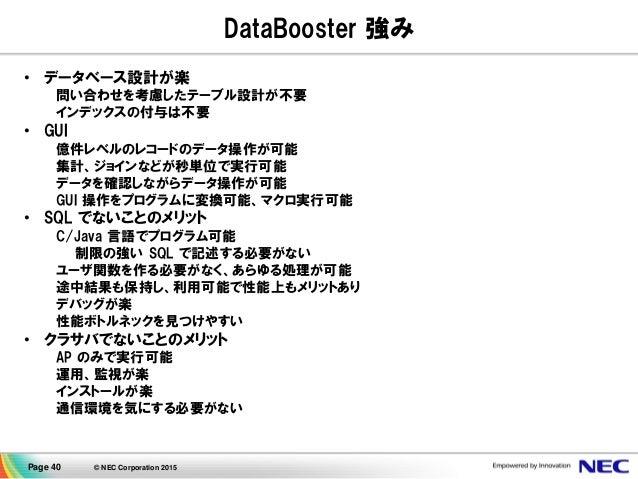 Page 40 © NEC Corporation 2015 DataBooster 強み • データベース設計が楽 問い合わせを考慮したテーブル設計が不要 インデックスの付与は不要 • GUI 億件レベルのレコードのデータ操作が可能 集計、ジ...