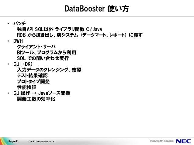 Page 41 © NEC Corporation 2015 DataBooster 使い方 • バッチ 独自API SQL以外 ライブラリ関数 C/Java RDB から抜き出し、別システム (データマート、レポート) に渡す • DWH ク...