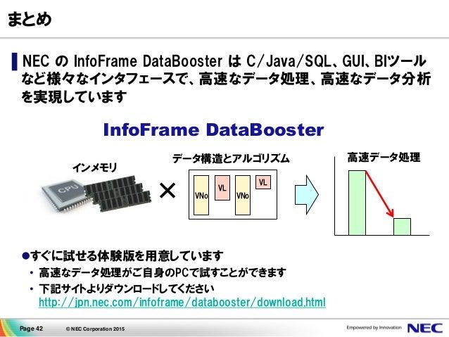 Page 42 © NEC Corporation 2015 まとめ ▌NEC の InfoFrame DataBooster は C/Java/SQL、GUI、BIツール など様々なインタフェースで、高速なデータ処理、高速なデータ分析 を実現...