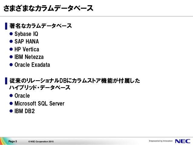 Page 5 © NEC Corporation 2015 さまざまなカラムデータベース ▌著名なカラムデータベース  Sybase IQ  SAP HANA  HP Vertica  IBM Netezza  Oracle Exad...