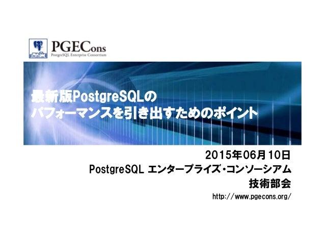 最新版PostgreSQLの パフォーマンスを引き出すためのポイント 2015年06月10日 PostgreSQL エンタープライズ・コンソーシアム 技術部会 http://www.pgecons.org/