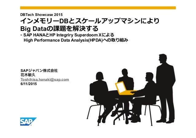 SAPジャパン株式会社 花木敏久 Toshihisa.hanaki@sap.com 6/11/2015 DBTech Showcase 2015 インメモリーDBとスケールアップマシンにより Big Dataの課題を解決する -‐‑‒ SAP...