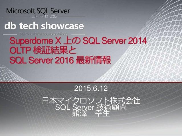 Superdome X 上の SQL Server 2014 OLTP 検証結果と SQL Server 2016 最新情報 2015.6.12 日本マイクロソフト株式会社 SQL Server 技術顧問 熊澤 幸生