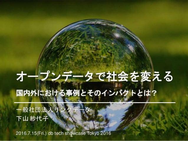 オープンデータで社会を変える 国内外における事例とそのインパクトとは? 一般社団法人リンクデータ 下山 紗代子 2016.7.15(Fri.) db tech showcase Tokyo 2016