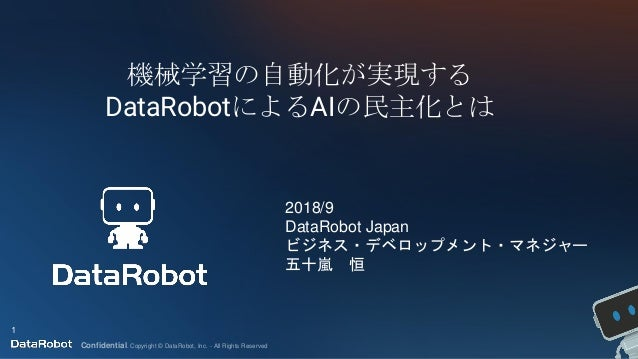 Confidential. Copyright © DataRobot, Inc. - All Rights Reserved 機械学習の自動化が実現する DataRobotによるAIの民主化とは 1 2018/9 DataRobot Japa...