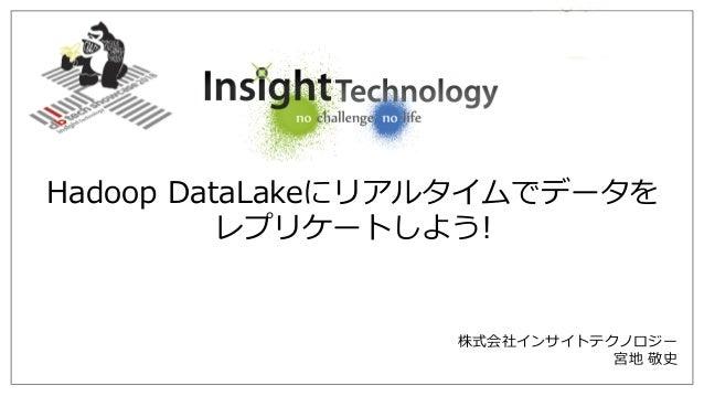 株式会社インサイトテクノロジー 宮地 敬史 Hadoop DataLakeにリアルタイムでデータを レプリケートしよう!