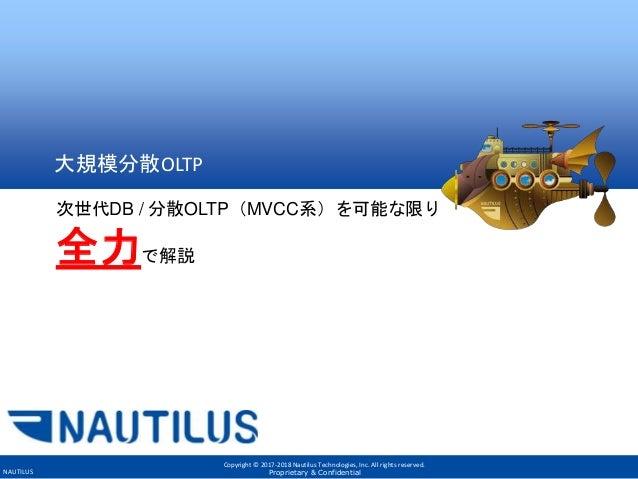 Copyright © 2017-2018 Nautilus Technologies, Inc. All rights reserved. Proprietary & ConfidentialNAUTILUS 大規模分散OLTP 次世代DB ...