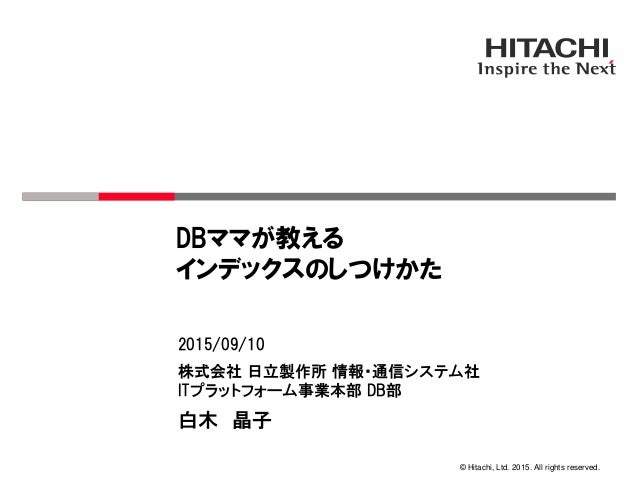 © Hitachi, Ltd. 2015. All rights reserved. 株式会社 日立製作所 情報・通信システム社 ITプラットフォーム事業本部 DB部 2015/09/10 白木 晶子 DBママが教える インデックスのしつけかた