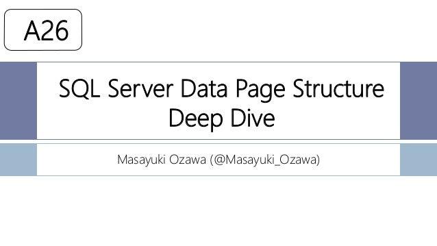 SQL Server Data Page Structure Deep Dive Masayuki Ozawa (@Masayuki_Ozawa) A26