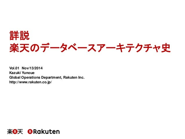 詳説  楽天のデータベースアーキテクチャ史  Vol.01Nov/13/2014  Kazuki Yunoue  Global Operations Department, RakutenInc.  http://www.rakuten.co....