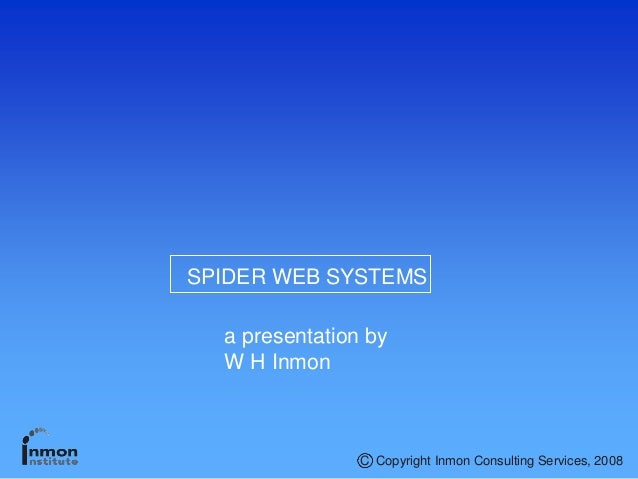 SPIDER WEB SYSTEMS a presentation by W H Inmon Copyright Inmon Consulting Services, 2008C
