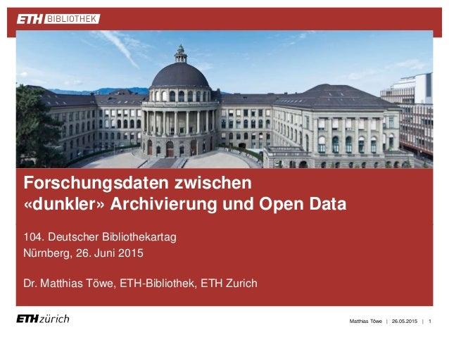 || 104. Deutscher Bibliothekartag Nürnberg, 26. Juni 2015 Dr. Matthias Töwe, ETH-Bibliothek, ETH Zurich 26.05.2015 Forschu...