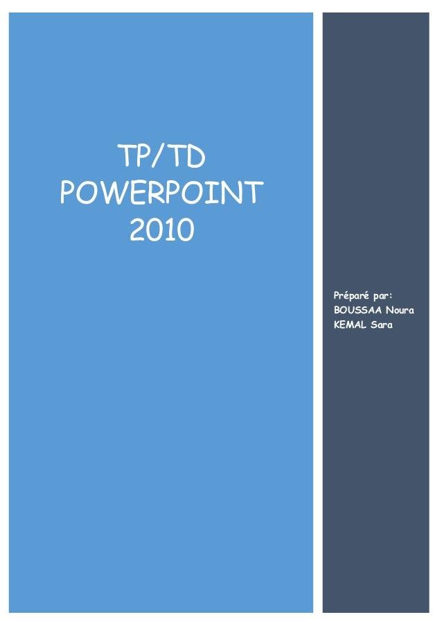 TP/TD POWERPOINT 2010 Préparé par: BOUSSAA Noura KEMAL Sara