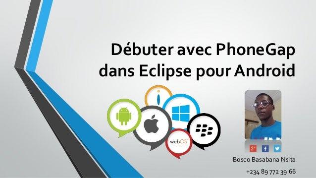 Débuter avec PhoneGap dans Eclipse pour Android Bosco Basabana Nsita +234 89 772 39 66