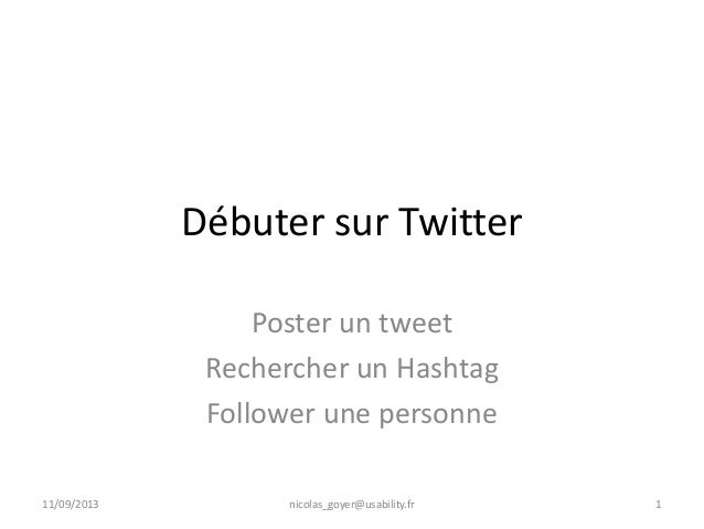 Débuter sur Twitter Poster un tweet Rechercher un Hashtag Follower une personne 11/09/2013 nicolas_goyer@usability.fr 1