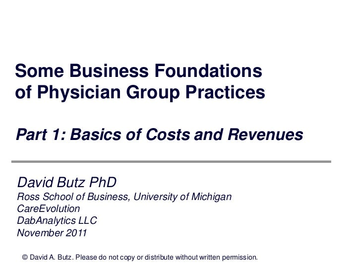 Some Business Foundationsof Physician Group PracticesPart 1: Basics of Costs and RevenuesDavid Butz PhDRoss School of Busi...