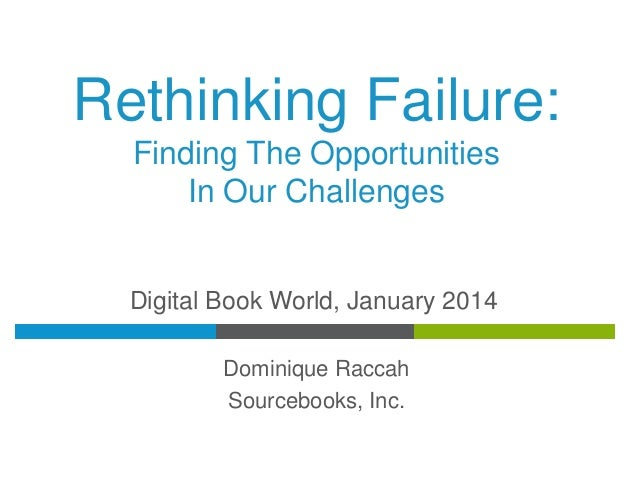 Rethinking Failure: Finding The Opportunities In Our Challenges  Digital Book World, January 2014 Dominique Raccah Sourceb...
