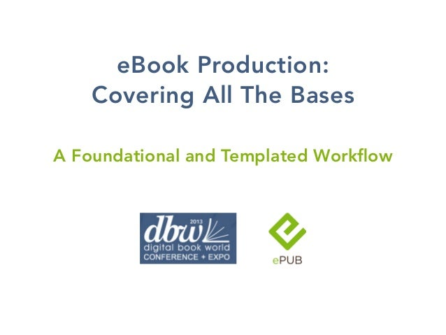 eBook Production:    Covering All The BasesA Foundational and Templated Workflow