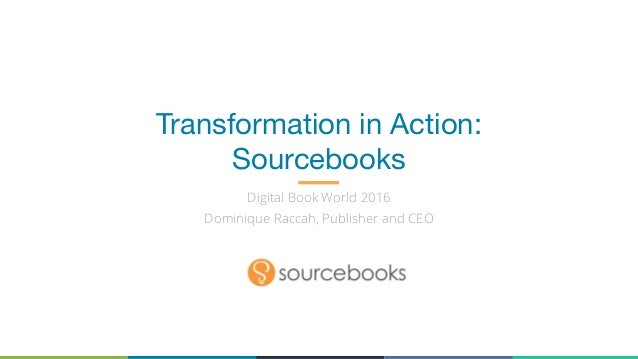 Transformation in Action: Sourcebooks Digital Book World 2016 Dominique Raccah, Publisher and CEO