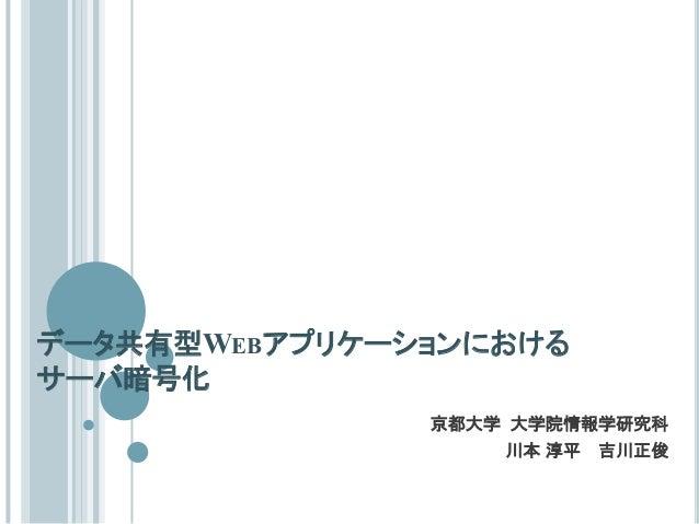 データ共有型WEBアプリケーションにおけるサーバ暗号化京都大学 大学院情報学研究科川本 淳平 吉川正俊