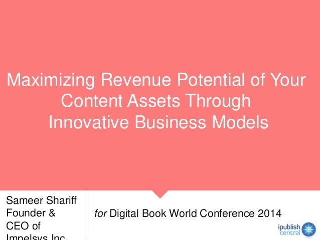 Maximizing Revenue Potential of Your Content Assets Through Innovative Business Models Sameer Shariff Founder & CEO of for...