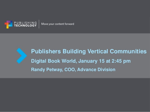 Publishers Building Vertical Communities Digital Book World, January 15 at 2:45 pm Randy Petway, COO, Advance Division