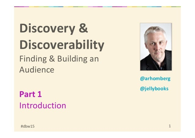 #dbw15 1 Discovery & Discoverability Finding & Building an Audience Part 1 Introduction @arhomberg @jellybooks