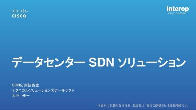 * 本資料に記載の各社社名、製品名は、各社の商標または登録商標です。 大平 伸一 SDN応用技術室 データセンター SDN ソリューション テクニカルソリューションズアーキテクト