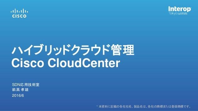 * 本資料に記載の各社社名、製品名は、各社の商標または登録商標です。 畝高 孝雄 SDN応用技術室 2016/6 ハイブリッドクラウド管理 Cisco CloudCenter