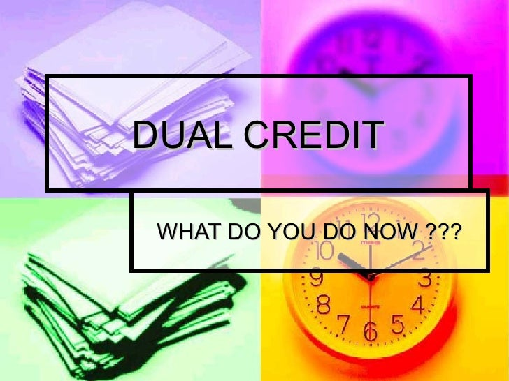DUAL CREDIT WHAT DO YOU DO NOW ???