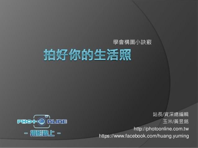 學會構圖小訣竅 站長/資深總編輯 玉米/黃昱銘 http://photoonline.com.tw https://www.facebook.com/huang.yuming