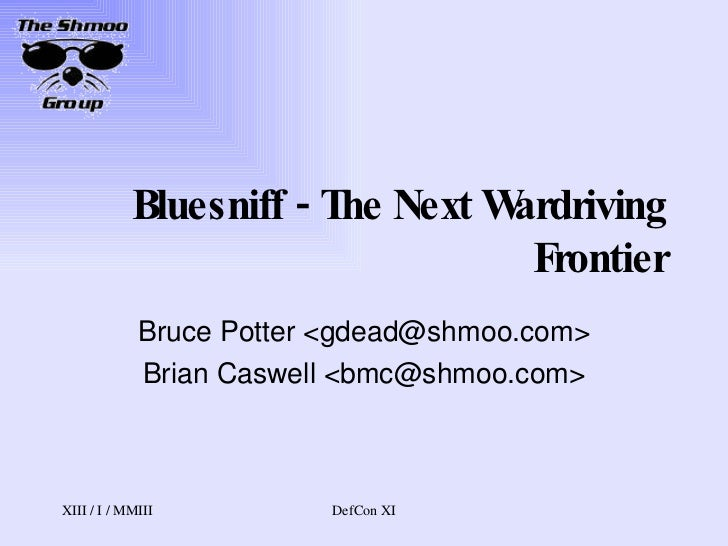 Bluesniff - The Next Wardriving Frontier Bruce Potter <gdead@shmoo.com> Brian Caswell <bmc@shmoo.com>