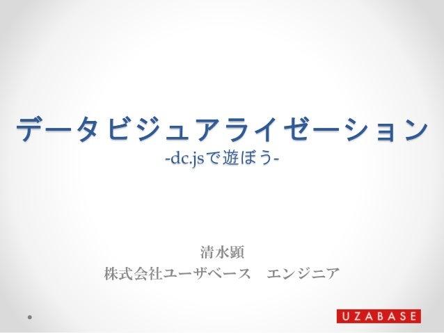 データビジュアライゼーション -dc.jsで遊ぼう- 清水顕 株式会社ユーザベース エンジニア