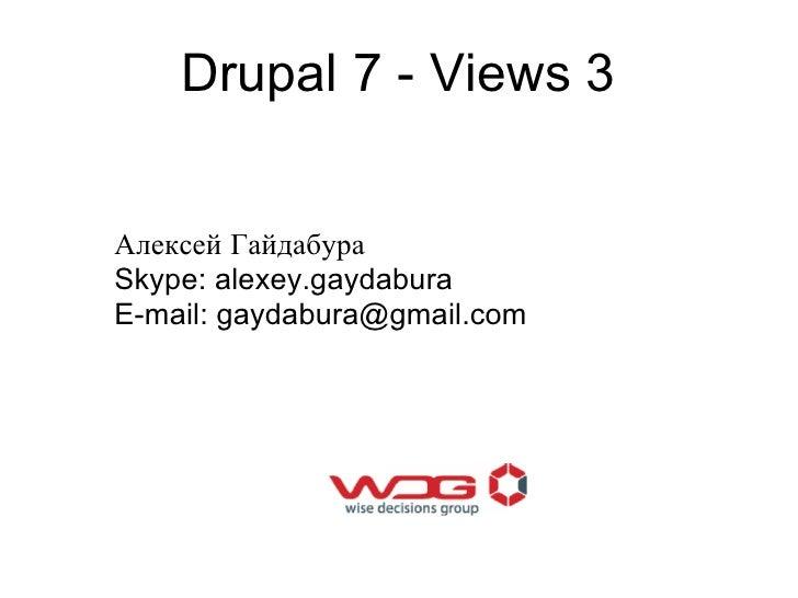 Drupal 7 - Views 3Алексей ГайдабураSkype: alexey.gaydaburaE-mail: gaydabura@gmail.com