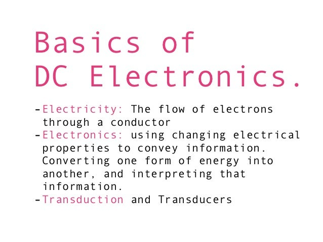 Basics ofDC Electronics.-Electricity: The flow of electrons through a conductor-Electronics: using changing electrical pro...