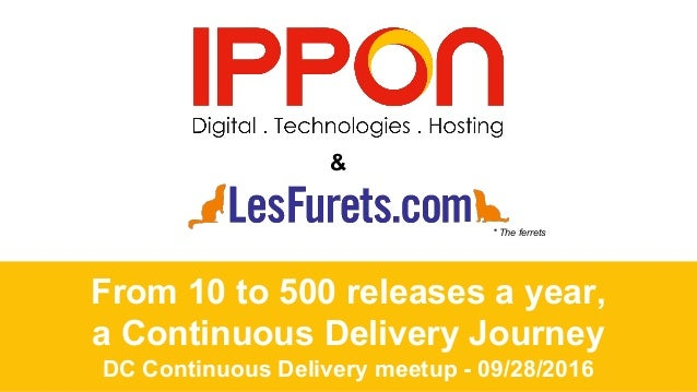 From 10 to 500 releases a year, a Continuous Delivery Journey DC Continuous Delivery meetup - 09/28/2016 & * The ferrets