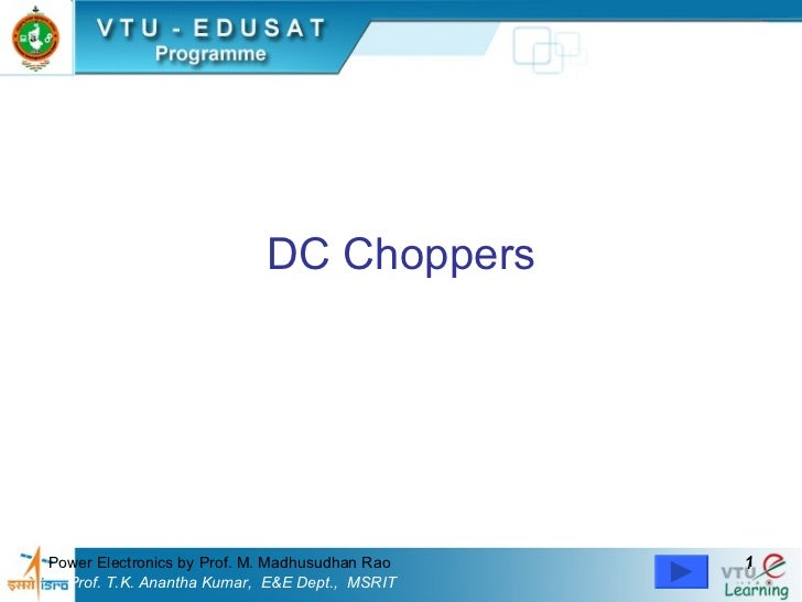 DC Choppers     Power Electronics by Prof. M. Madhusudhan Rao   1   Prof. T.K. Anantha Kumar, E&E Dept., MSRIT